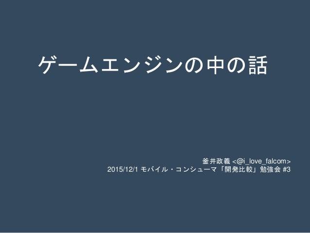 ゲームエンジンの中の話 釜井政義 <@i_love_falcom> 2015/12/1 モバイル・コンシューマ「開発比較」勉強会 #3