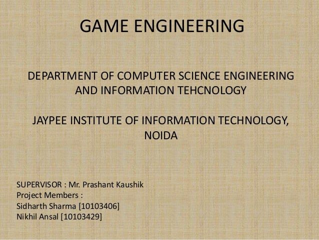 GAME ENGINEERING DEPARTMENT OF COMPUTER SCIENCE ENGINEERING AND INFORMATION TEHCNOLOGY JAYPEE INSTITUTE OF INFORMATION TEC...