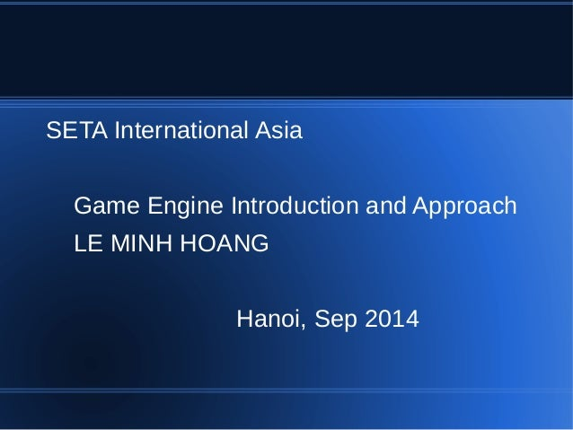SETA International Asia  Game Engine Introduction and Approach  LE MINH HOANG  Hanoi, Sep 2014