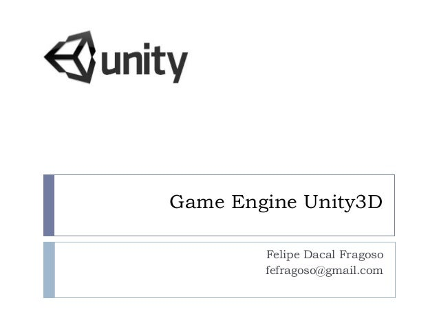 Game Engine Unity3D Felipe Dacal Fragoso fefragoso@gmail.com