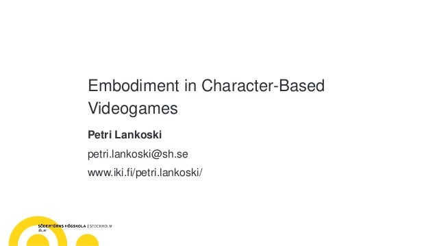 Embodiment in Character-Based Videogames Petri Lankoski petri.lankoski@sh.se www.iki.fi/petri.lankoski/