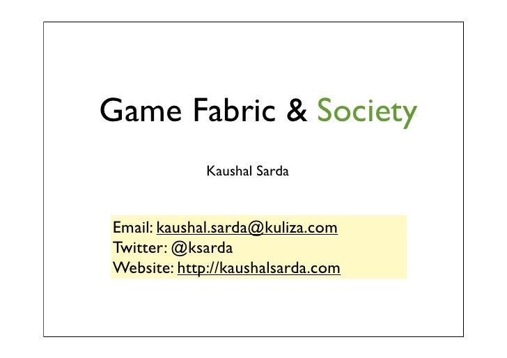 Game Fabric & Society             Kaushal SardaEmail: kaushal.sarda@kuliza.comTwitter: @ksardaWebsite: http://kaushalsarda...