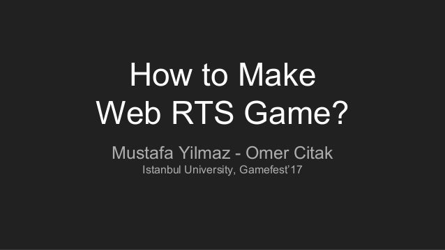 How to Make Web RTS Game? Mustafa Yilmaz - Omer Citak Istanbul University, Gamefest'17