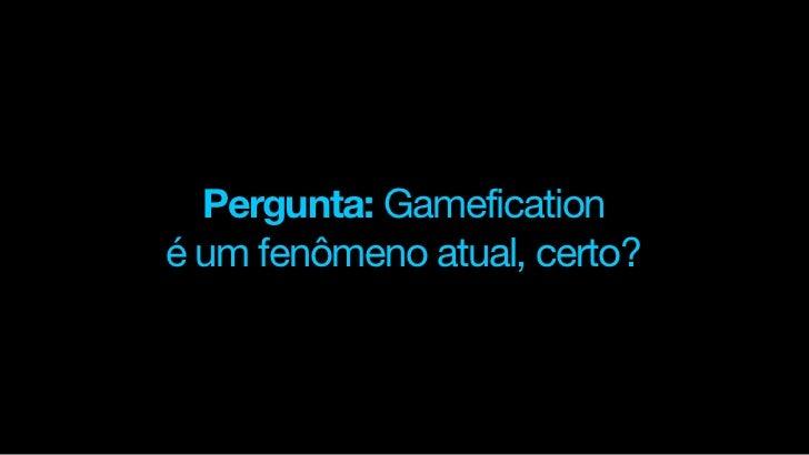 Pergunta: Gameficationé um fenômeno atual, certo?