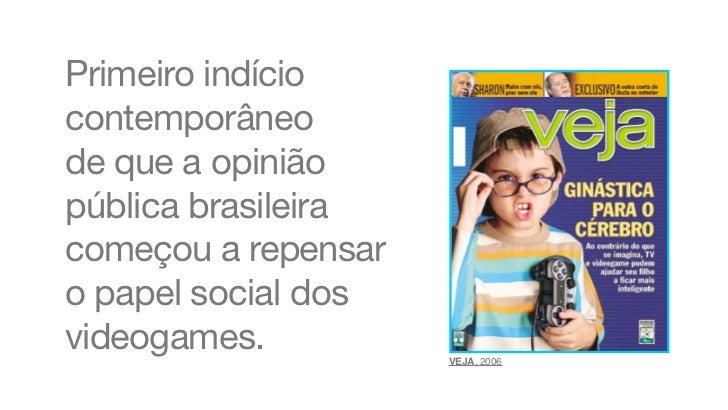 Primeiro indíciocontemporâneode que a opiniãopública brasileiracomeçou a repensaro papel social dosvideogames.          VE...