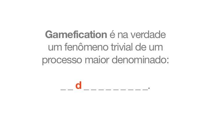Gamefication é na verdade um fenômeno trivial de umprocesso maior denominado:   _ _ d _ _ _ _ _ _ _ _ _.