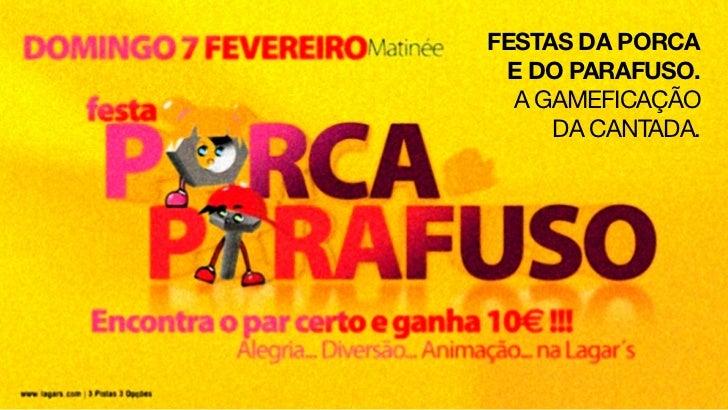 FESTAS DA PORCA E DO PARAFUSO.  A GAMEFICAÇÃO     DA CANTADA.