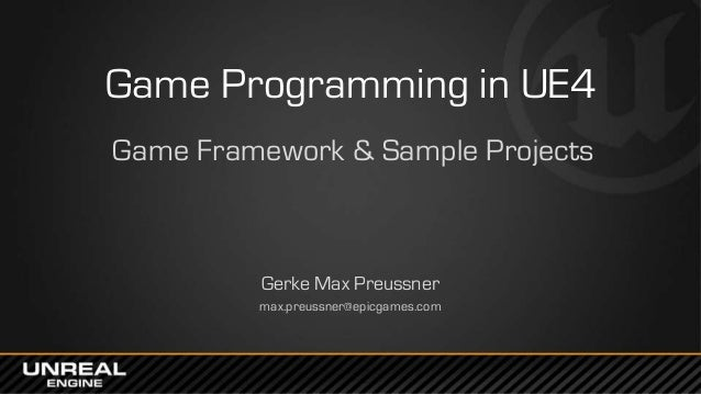 Game Programming in UE4 Game Framework & Sample Projects Gerke Max Preussner max.preussner@epicgames.com