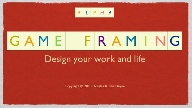 Design your work and lifeCopyright © 2010 Douglas K. van DuyneG A M E F R A M I N GA L P H A