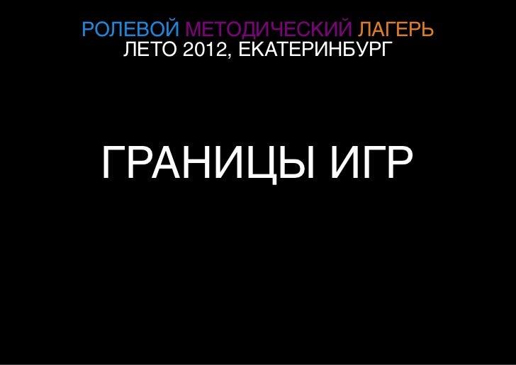 РОЛЕВОЙ МЕТОДИЧЕСКИЙ ЛАГЕРЬ   ЛЕТО 2012, ЕКАТЕРИНБУРГ ГРАНИЦЫ ИГР