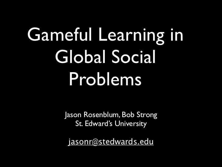 Gameful Learning in  Global Social   Problems    Jason Rosenblum, Bob Strong        St. Edward's University     jasonr@ste...