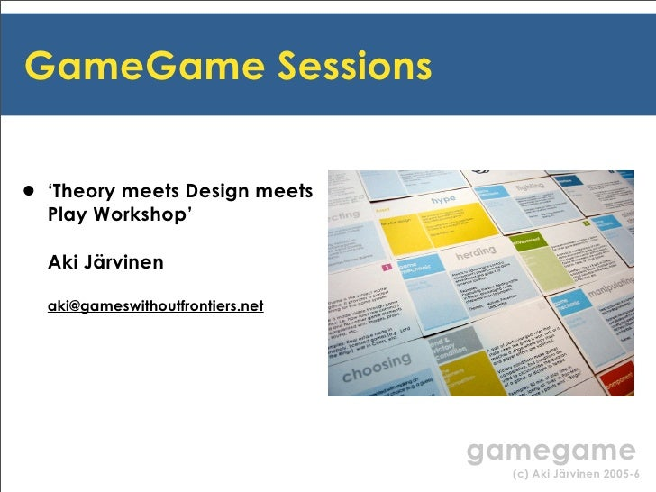 GameGame Sessions   • 'Theory meets Design meets   Play Workshop'    Aki Järvinen    aki@gameswithoutfrontiers.net        ...