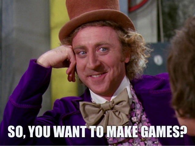SO, YOU WANT TO MAKE GAMES?