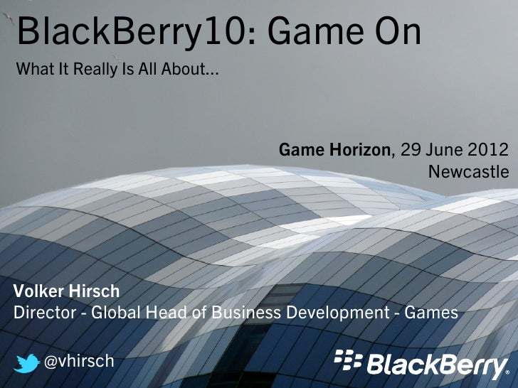 BlackBerry10: Game OnWhat It Really Is All About...                                 Game Horizon, 29 June 2012            ...