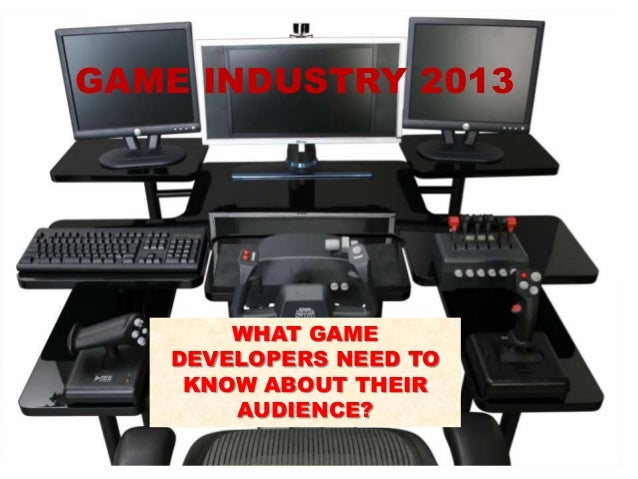 GAME INDUSTRY 2013 WHAT GAME DEVELOPERS NEED TO KNOW ABOUT THEIR AUDIENCE?