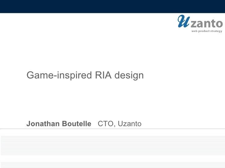 Jonathan Boutelle   CTO, Uzanto Game-inspired RIA design