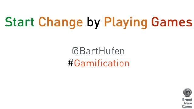Start Change by Playing Games  !  @BartHufen  #Gamification