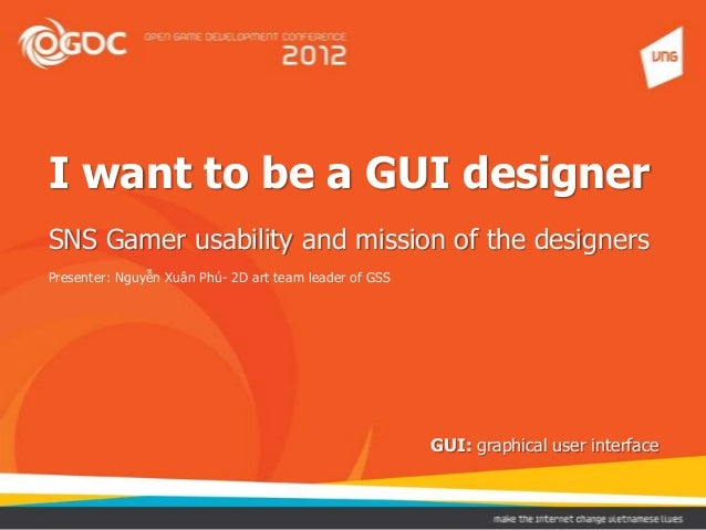 I want to be a GUI designer SNS Gamer usability and mission of the designers Presenter: Nguyễn Xuân Phú- 2D art team leade...
