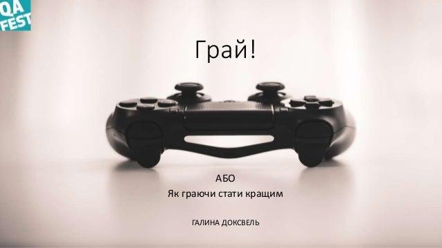 Грай! АБО Як граючи стати кращим ГАЛИНА ДОКСВЕЛЬ