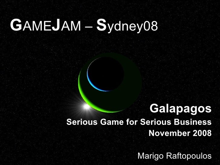 G AME J AM –  S ydney08 Galapagos Serious Game for Serious Business November 2008 Marigo Raftopoulos
