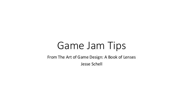 Game Jam Tips From The Art of Game Design: A Book of Lenses Jesse Schell