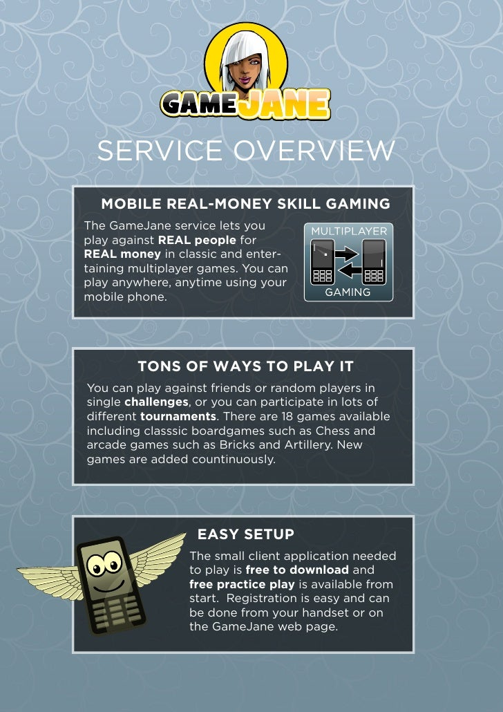 SERVICE OVERVIEW   MOBILE REAL-MONEY SKILL GAMING The GameJane service lets you play against REAL people for REAL money in...