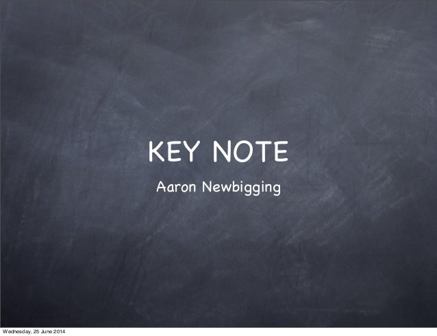 KEY NOTE Aaron Newbigging Wednesday, 25 June 2014