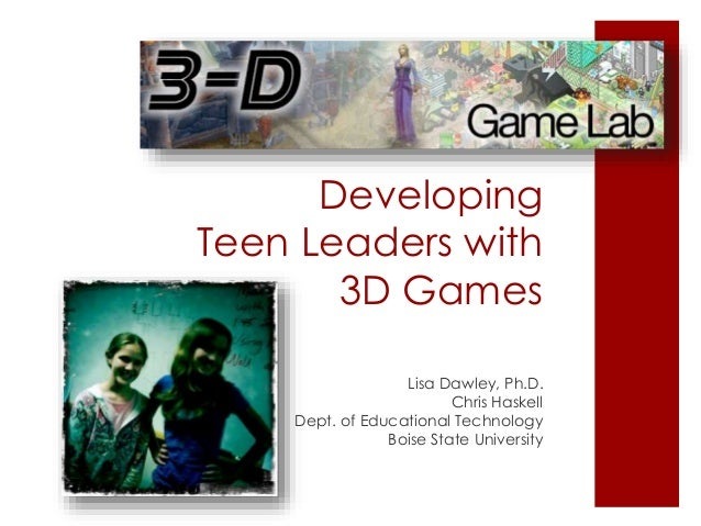 Developing Teen Leaders with 3D Games Lisa Dawley, Ph.D. Chris Haskell Dept. of Educational Technology Boise State Univers...