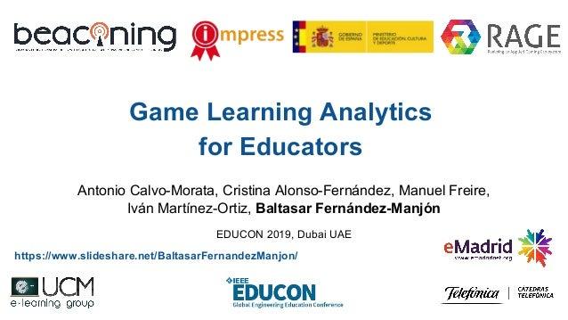 Game Learning Analytics for Educators Antonio Calvo-Morata, Cristina Alonso-Fernández, Manuel Freire, Iván Martínez-Ortiz,...
