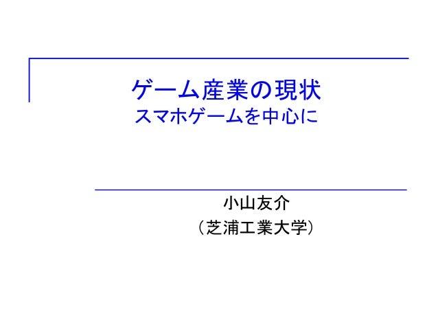 ゲーム産業の現状 スマホゲームを中心に 小山友介 (芝浦工業大学)