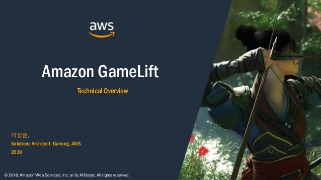 Amazon GameLift Technical Overview 이정훈, Solutions Architect, Gaming, AWS 2019 © 2018, Amazon Web Services, Inc. or its Aff...