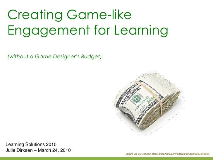 Creating Game-like Engagement for Learning (without a Game Designer's Budget)     Learning Solutions 2010 Julie Dirksen – ...