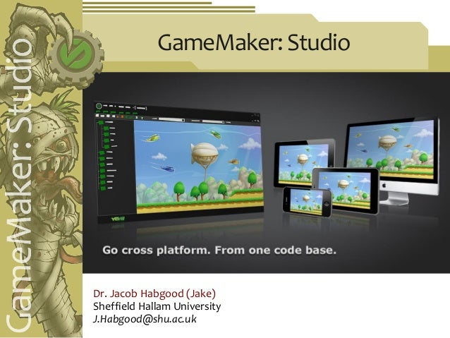 GameMaker: StudioDr. Jacob Habgood (Jake)Sheffield Hallam UniversityJ.Habgood@shu.ac.uk