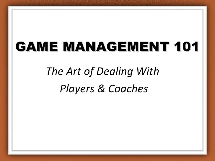 GAME MANAGEMENT 101 The Art of Dealing With  Players & Coaches
