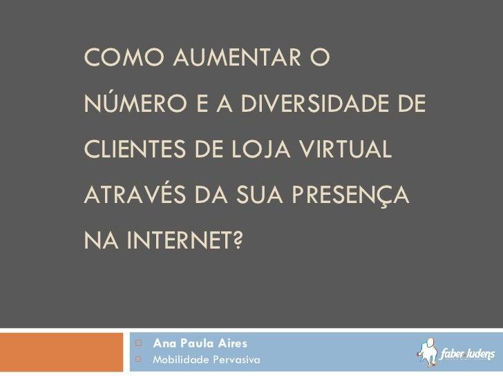 COMO AUMENTAR O NÚMERO E A DIVERSIDADE DE CLIENTES DE LOJA VIRTUAL ATRAVÉS DA SUA PRESENÇA NA INTERNET? <ul><li>Ana Paula ...