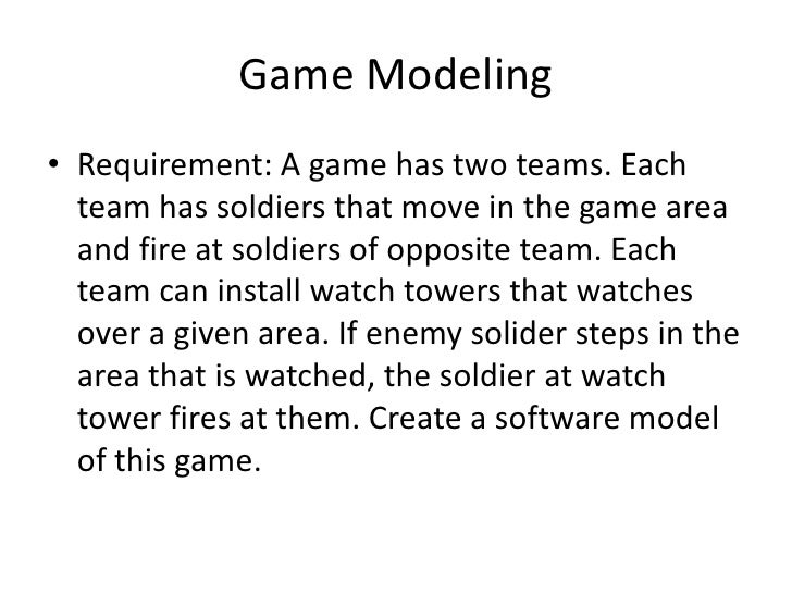 Game Modeling• Requirement: A game has two teams. Each  team has soldiers that move in the game area  and fire at soldiers...