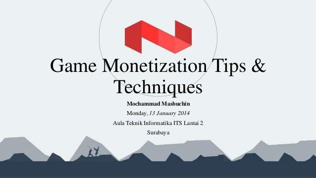 Game Monetization Tips & Techniques Mochammad Masbuchin Monday, 13 January 2014 Aula Teknik Informatika ITS Lantai 2 Surab...