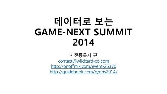 데이터로 보는 GAME-NEXT SUMMIT 2014 사전등록자 편 contact@wildcard-co.com http://onoffmix.com/event/25370 http://guidebook.com/g/gns20...