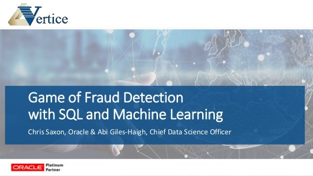 Game of Fraud Detection with SQL and Machine Learning Chris Saxon, Oracle & Abi Giles-Haigh, Chief Data Science Officer
