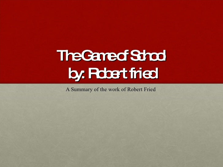 The Game of School by: Robert fried A Summary of the work of Robert Fried