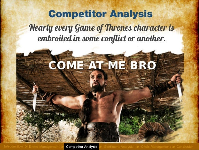 Competitor Analysis Nearly every Game of Thrones character is embroiled in some conflict or another. COME AT ME BRO Introd...