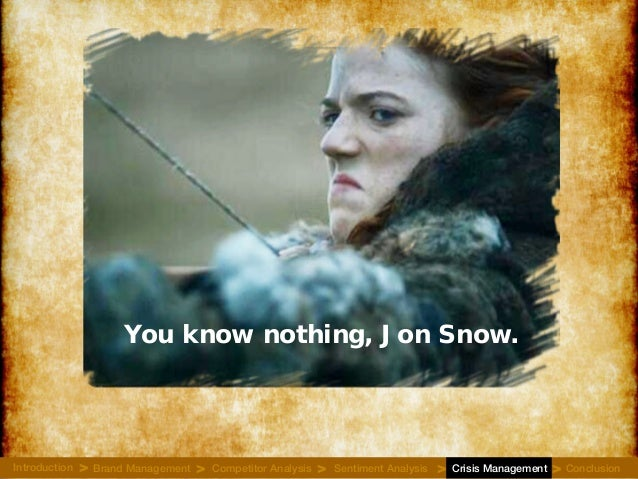 You know nothing, Jon Snow. Introduction Brand Management Competitor Analysis Sentiment Analysis Crisis Management Conclus...