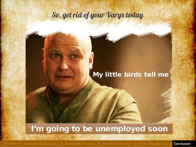 I'm going to be unemployed soon My little birds tell me So, get rid of your Varys today Introduction Brand Management Comp...