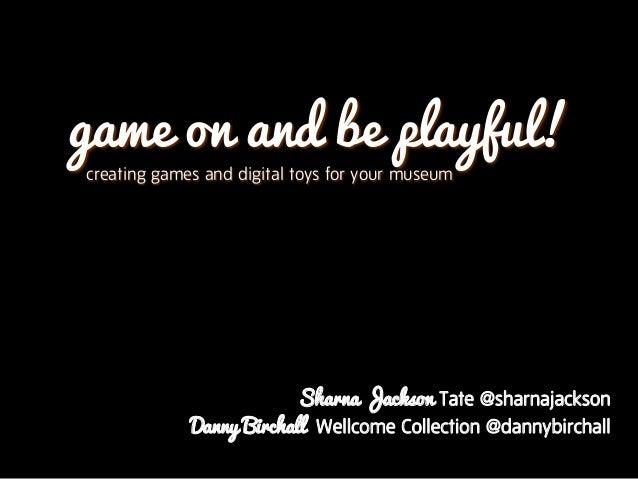 game on and be playful!creating games and digital toys for your museumSharna Jackson Tate @sharnajacksonDanny Birchall Wel...