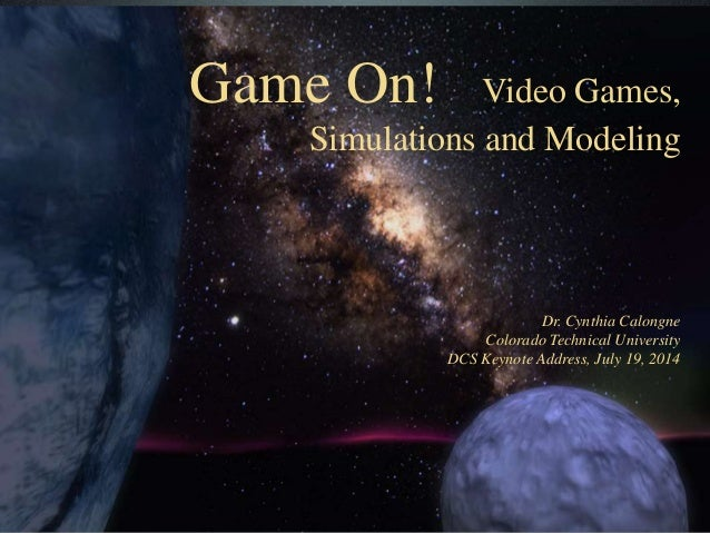Game On! Video Games, Simulations and Modeling Dr. Cynthia Calongne Colorado Technical University DCS Keynote Address, Jul...