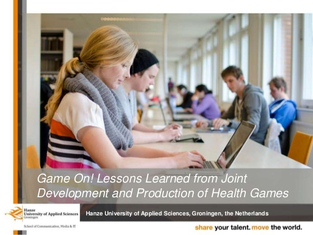 Game On! Lessons Learned from Joint Development and Production of Health Games Hanze University of Applied Sciences, Groni...