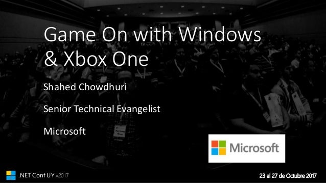 23 al 27 de Octubre 2017.NET Conf UY v2017 Game On with Windows & Xbox One Shahed Chowdhuri Senior Technical Evangelist Mi...