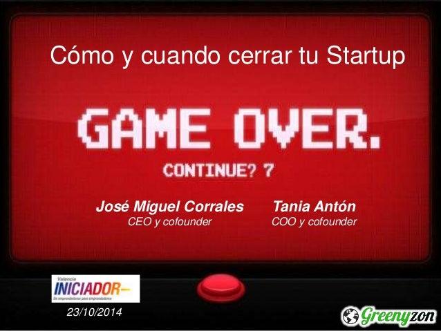 Cómo y cuando cerrar tu Startup  José Miguel Corrales  CEO y cofounder  Tania Antón  COO y cofounder  23/10/2014