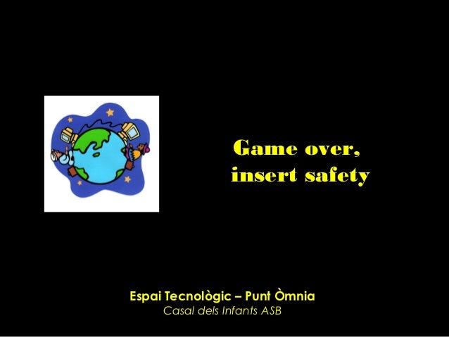 Game over,                 insert safetyEspai Tecnològic – Punt Òmnia     Casal dels Infants ASB