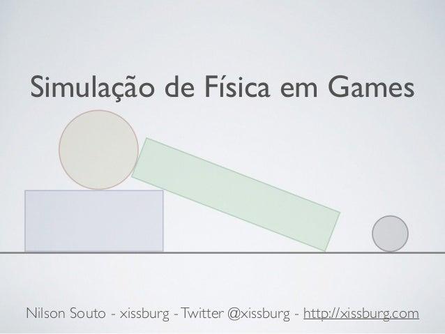 Simulação de Física em Games  Nilson Souto - xissburg - Twitter @xissburg - http://xissburg.com